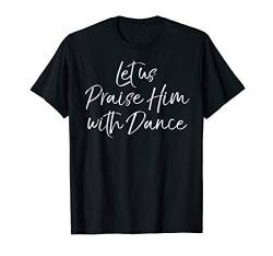 Cute Christian Worship Quote Let Us Praise Him with Dance T-Shirt von Live Love Dance Ballet Design Studio